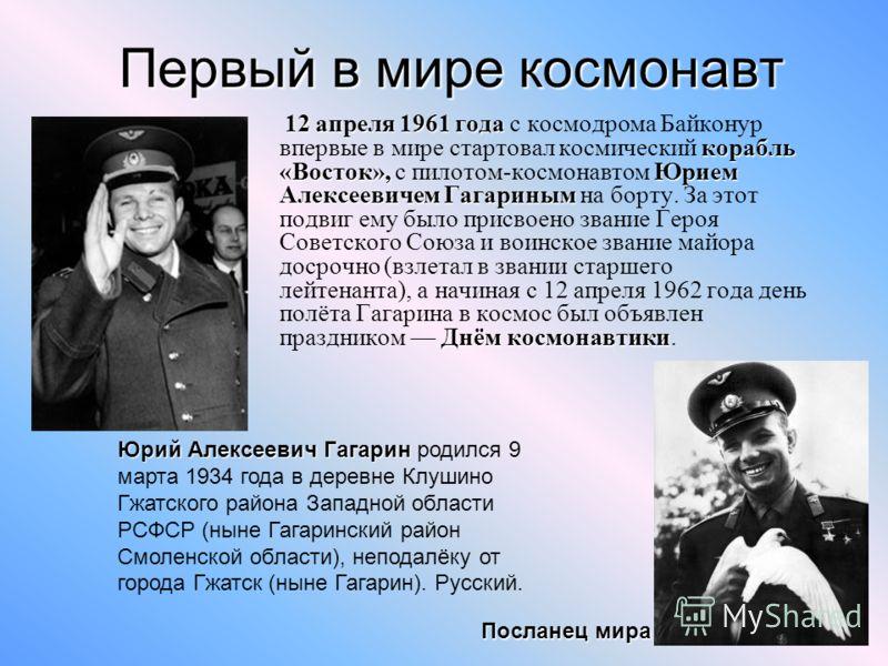 Первый в мире космонавт 12 апреля 1961 года корабль «Восток»,Юрием Алексеевичем Гагариным Днём космонавтики 12 апреля 1961 года с космодрома Байконур впервые в мире стартовал космический корабль «Восток», с пилотом-космонавтом Юрием Алексеевичем Гага