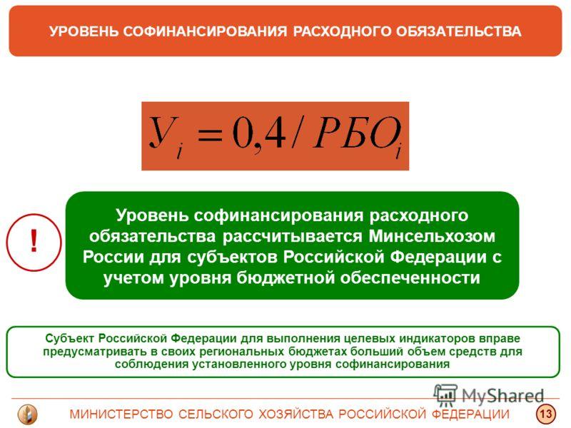 УРОВЕНЬ СОФИНАНСИРОВАНИЯ РАСХОДНОГО ОБЯЗАТЕЛЬСТВА МИНИСТЕРСТВО СЕЛЬСКОГО ХОЗЯЙСТВА РОССИЙСКОЙ ФЕДЕРАЦИИ 13 Уровень софинансирования расходного обязательства рассчитывается Минсельхозом России для субъектов Российской Федерации с учетом уровня бюджетн