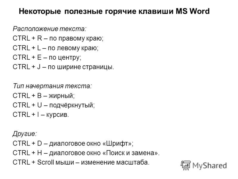 Некоторые полезные горячие клавиши MS Word Расположение текста: CTRL + R – по правому краю; CTRL + L – по левому краю; CTRL + E – по центру; CTRL + J – по ширине страницы. Тип начертания текста: CTRL + B – жирный; CTRL + U – подчёркнутый; CTRL + I –