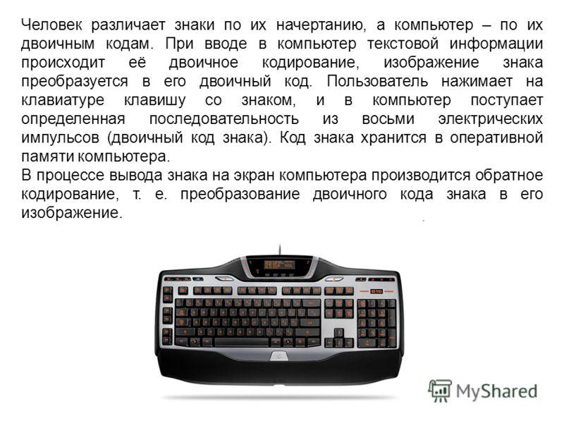 Человек различает знаки по их начертанию, а компьютер – по их двоичным кодам. При вводе в компьютер текстовой информации происходит её двоичное кодирование, изображение знака преобразуется в его двоичный код. Пользователь нажимает на клавиатуре клави