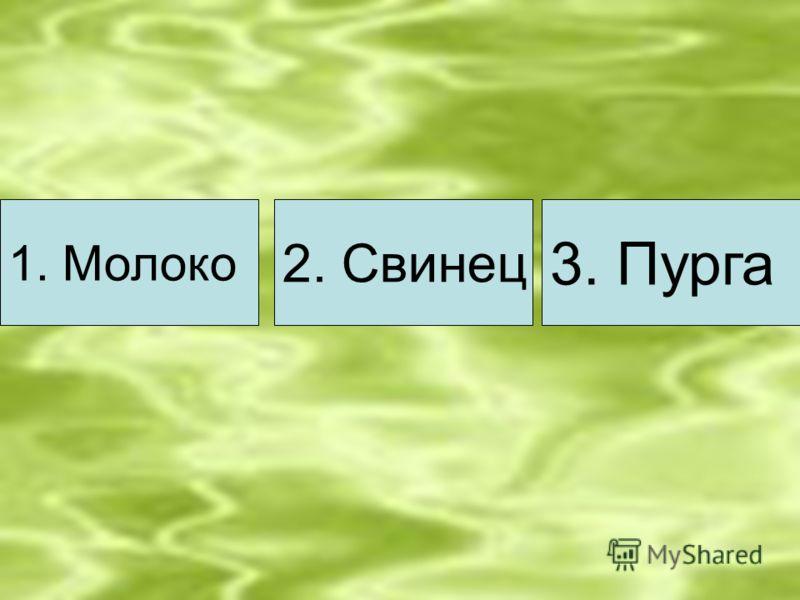 1. Молоко 2. Свинец 3. Пурга