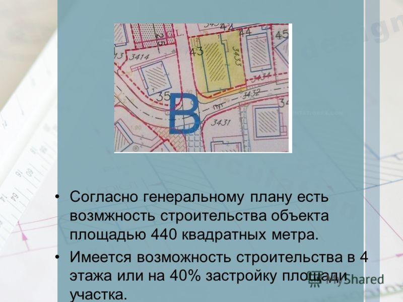 Согласно генеральному плану есть возмжность строительства объекта площадью 440 квадратных метра. Имеется возможность строительства в 4 этажа или на 40% застройку площади участка.