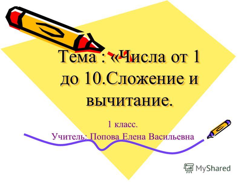 Тема : «Числа от 1 до 10.Сложение и вычитание. 1 класс. Учитель: Попова Елена Васильевна