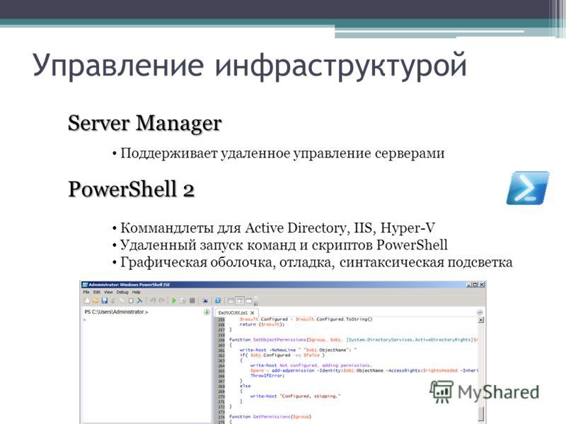 Управление инфраструктурой PowerShell 2 Коммандлеты для Active Directory, IIS, Hyper-V Удаленный запуск команд и скриптов PowerShell Графическая оболочка, отладка, синтаксическая подсветка Server Manager Поддерживает удаленное управление серверами