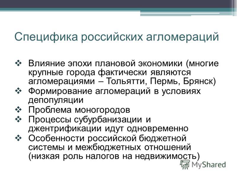 Специфика российских агломераций Влияние эпохи плановой экономики (многие крупные города фактически являются агломерациями – Тольятти, Пермь, Брянск) Формирование агломераций в условиях депопуляции Проблема моногородов Процессы субурбанизации и джент