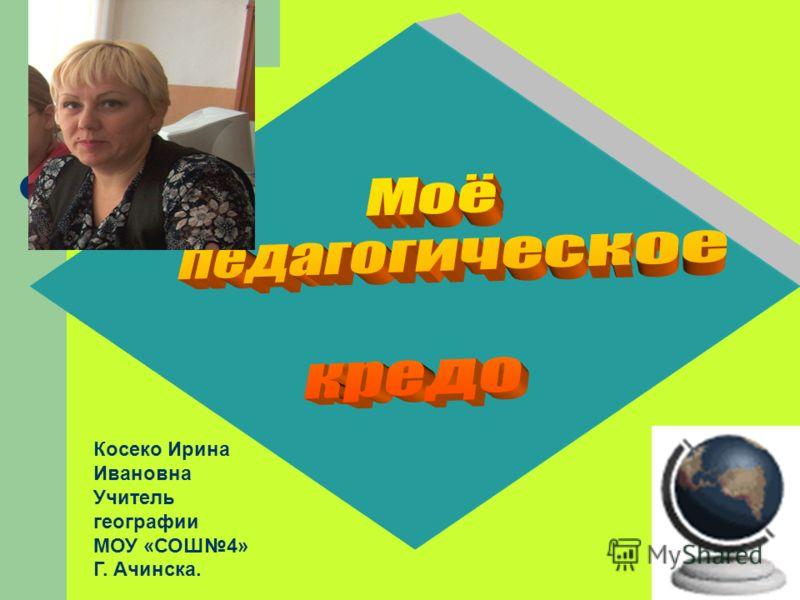 Косеко Ирина Ивановна Учитель географии МОУ «СОШ4» Г. Ачинска.