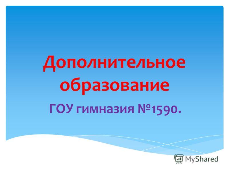 Дополнительное образование ГОУ гимназия 1590.