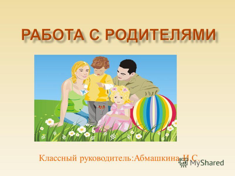 Классный руководитель : Абмашкина И. С.
