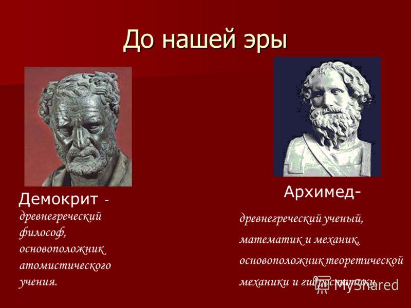 До нашей эры Демокрит - древнегреческий философ, основоположник атомистического учения. Архимед- древнегреческий ученый, математик и механик, основоположник теоретической механики и гидростатики.