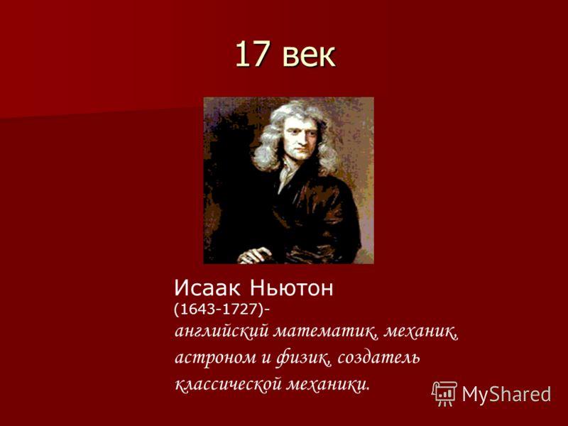 17 век Исаак Ньютон (1643-1727)- английский математик, механик, астроном и физик, создатель классической механики.
