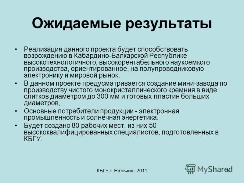 КБГУ, г. Нальчик - 20115 Ожидаемые результаты Реализация данного проекта будет способствовать возрождению в Кабардино-Балкарской Республике высокотехнологичного, высокорентабельного наукоемкого производства, ориентированное, на полупроводниковую элек