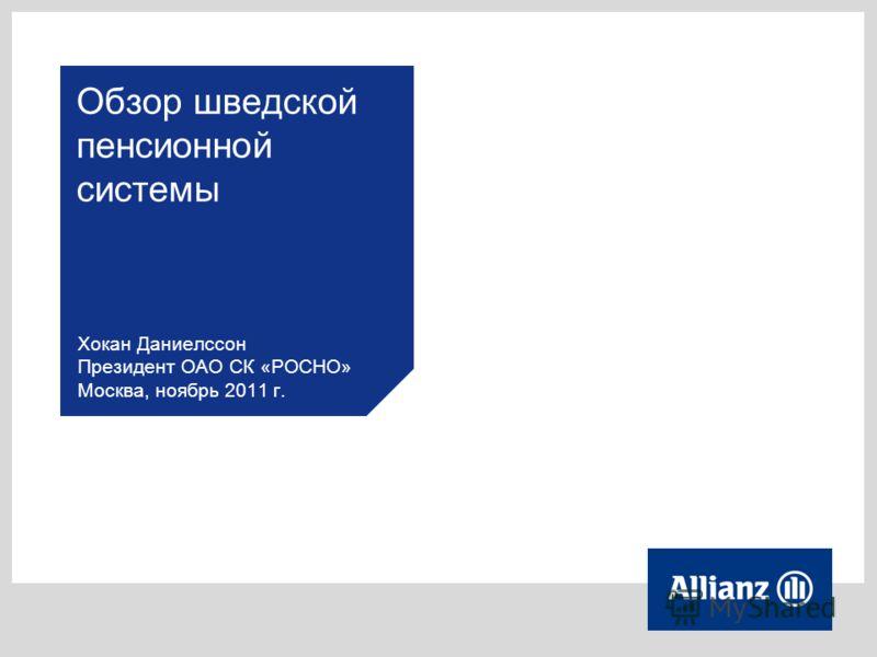 Обзор шведской пенсионной системы Хокан Даниелссон Президент ОАО СК «РОСНО» Москва, ноябрь 2011 г.