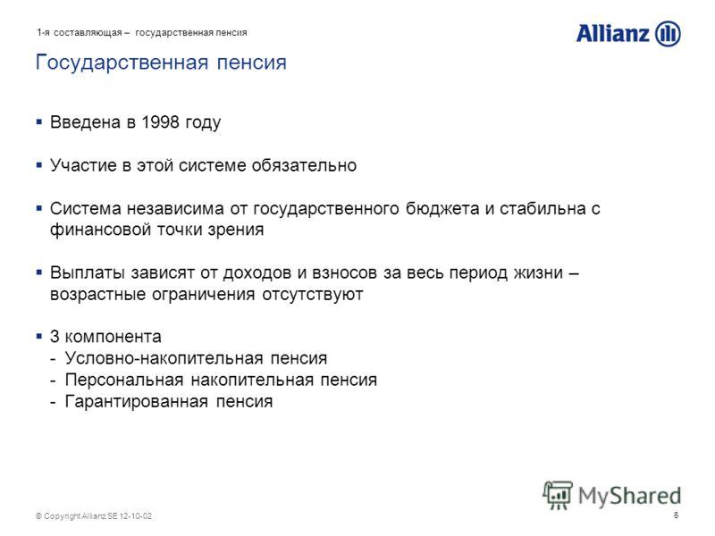 6 © Copyright Allianz SE 12-08-07 Государственная пенсия Введена в 1998 году Участие в этой системе обязательно Система независима от государственного бюджета и стабильна с финансовой точки зрения Выплаты зависят от доходов и взносов за весь период ж