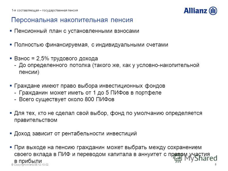 8 © Copyright Allianz SE 12-08-07 Персональная накопительная пенсия Пенсионный план с установленными взносами Полностью финансируемая, с индивидуальными счетами Взнос = 2,5% трудового дохода -До определенного потолка (такого же, как у условно-накопит