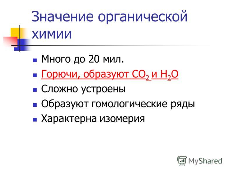 Значение органической химии Много до 20 мил. Горючи, образуют СО 2 и Н 2 О Горючи, образуют СО 2 и Н 2 О Сложно устроены Образуют гомологические ряды Характерна изомерия