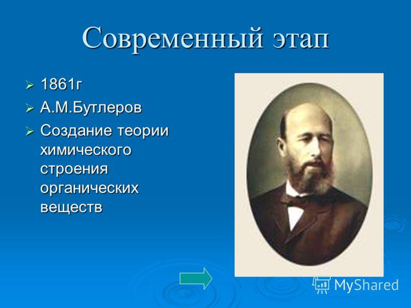 Современный этап 1861г 1861г А.М.Бутлеров А.М.Бутлеров Создание теории химического строения органических веществ Создание теории химического строения органических веществ