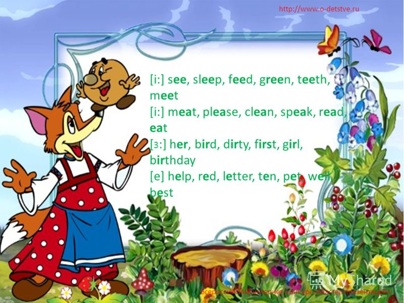 http://www.o-detstve.ru [i:] see, sleep, feed, green, teeth, meet [i:] meat, please, clean, speak, read, eat [ 3 :] her, bird, dirty, first, girl, birthday [e] help, red, letter, ten, pet, well, best Всероссийский интернет-конкурс «Мастер презентаций
