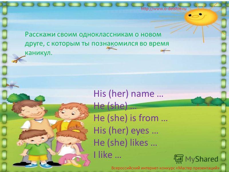 Расскажи своим одноклассникам о новом друге, с которым ты познакомился во время каникул. http://www.o-detstve.ru His (her) name … He (she) … He (she) is from … His (her) eyes … He (she) likes … I like … Всероссийский интернет-конкурс «Мастер презента