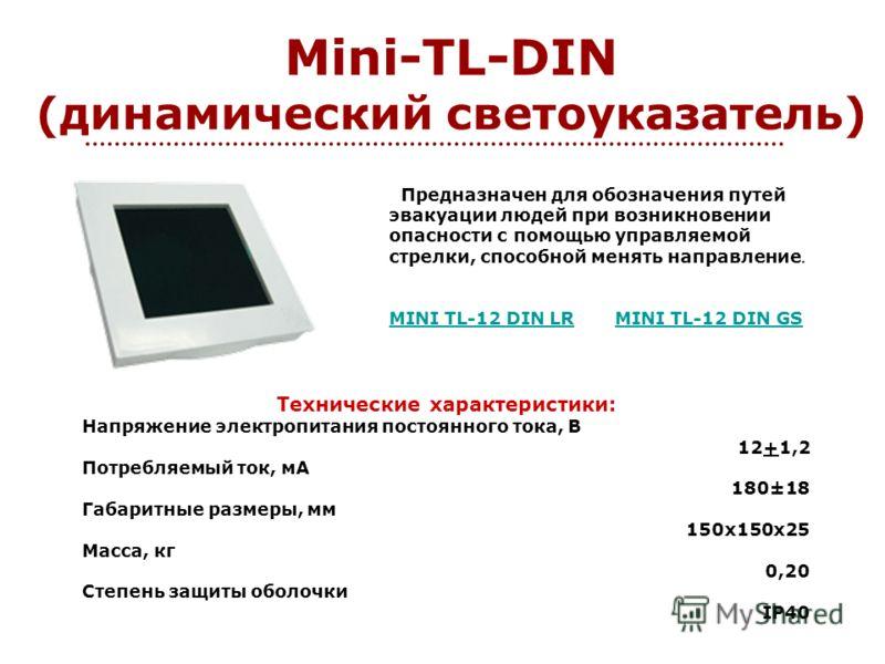 Mini-TL-DIN (динамический светоуказатель) Предназначен для обозначения путей эвакуации людей при возникновении опасности с помощью управляемой стрелки, способной менять направление. MINI TL-12 DIN LR MINI TL-12 DIN LR MINI TL-12 DIN GS MINI TL-12 DIN