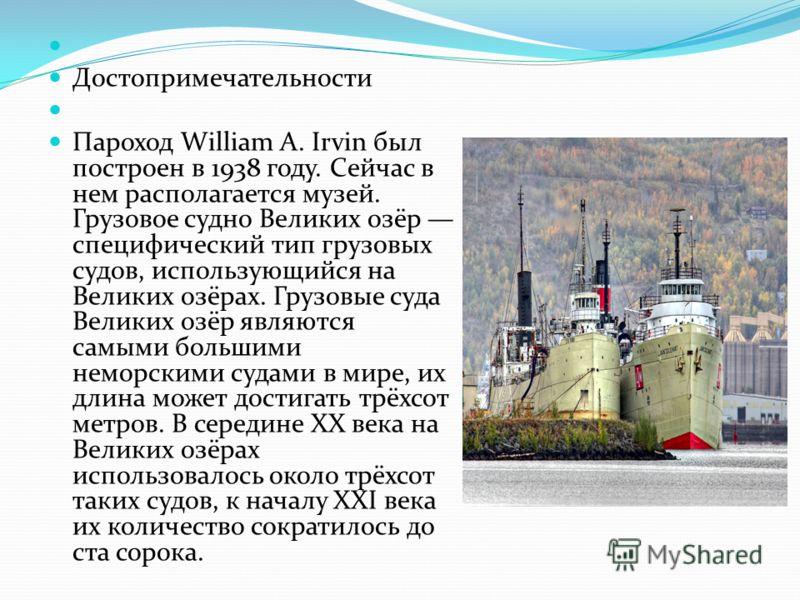 Достопримечательности Пароход William A. Irvin был построен в 1938 году. Сейчас в нем располагается музей. Грузовое судно Великих озёр специфический тип грузовых судов, использующийся на Великих озёрах. Грузовые суда Великих озёр являются самыми боль