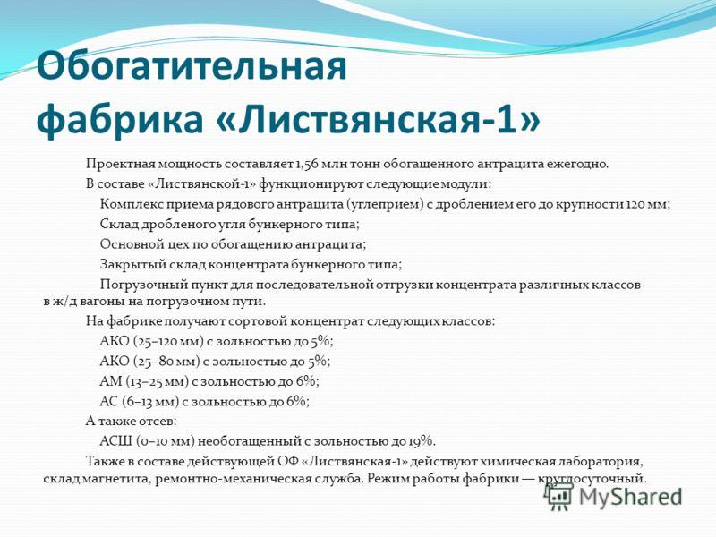 Обогатительная фабрика «Листвянская-1» Проектная мощность составляет 1,56 млн тонн обогащенного антрацита ежегодно. В составе «Листвянской-1» функционируют следующие модули: Комплекс приема рядового антрацита (углеприем) с дроблением его до крупности