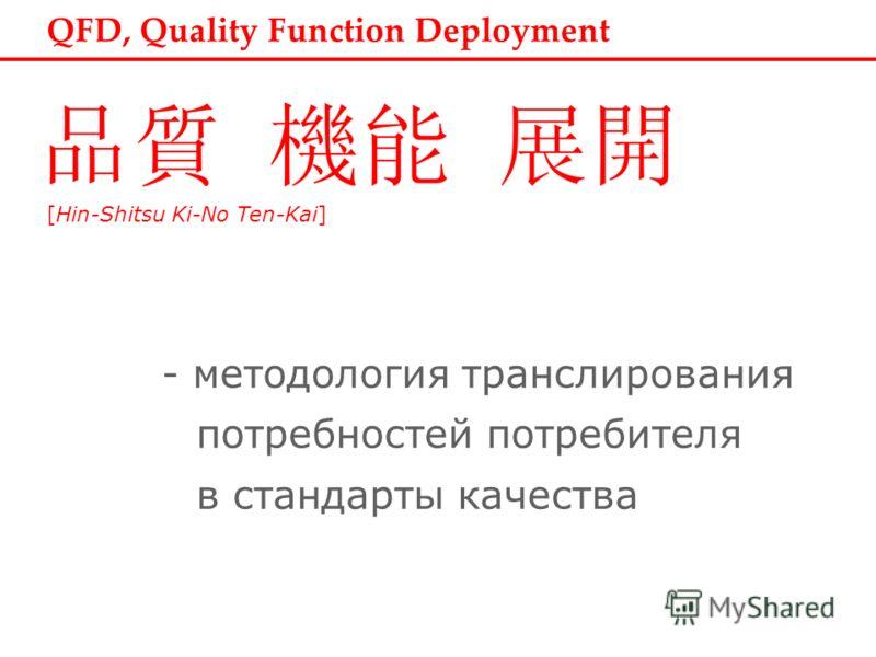 QFD, Quality Function Deployment [Hin-Shitsu Ki-No Ten-Kai] - методология транслирования потребностей потребителя в стандарты качества