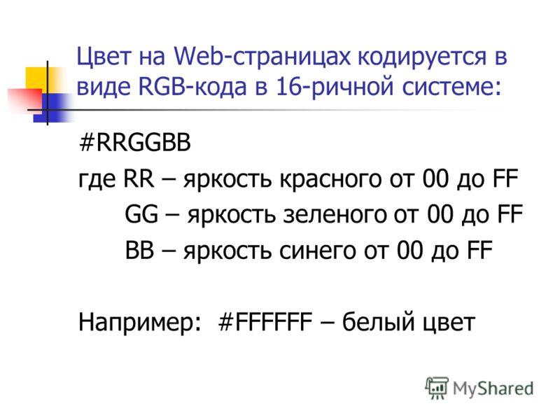 Цвет на Web-страницах кодируется в виде RGB-кода в 16-ричной системе: #RRGGBB где RR – яркость красного от 00 до FF GG – яркость зеленого от 00 до FF BB – яркость синего от 00 до FF Например: #FFFFFF – белый цвет