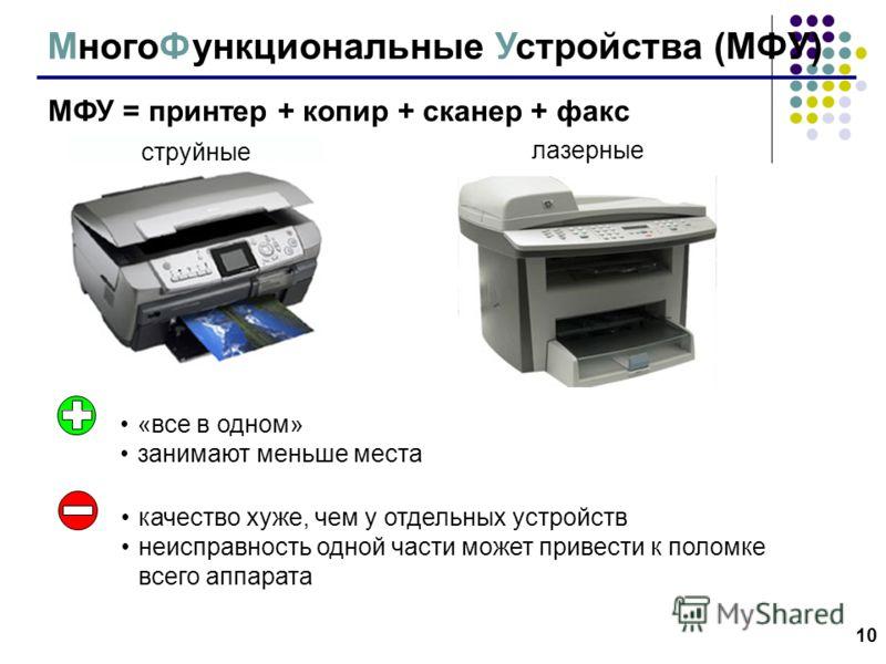 10 МногоФункциональные Устройства (МФУ) МФУ = принтер + копир + сканер + факс струйные лазерные «все в одном» занимают меньше места качество хуже, чем у отдельных устройств неисправность одной части может привести к поломке всего аппарата