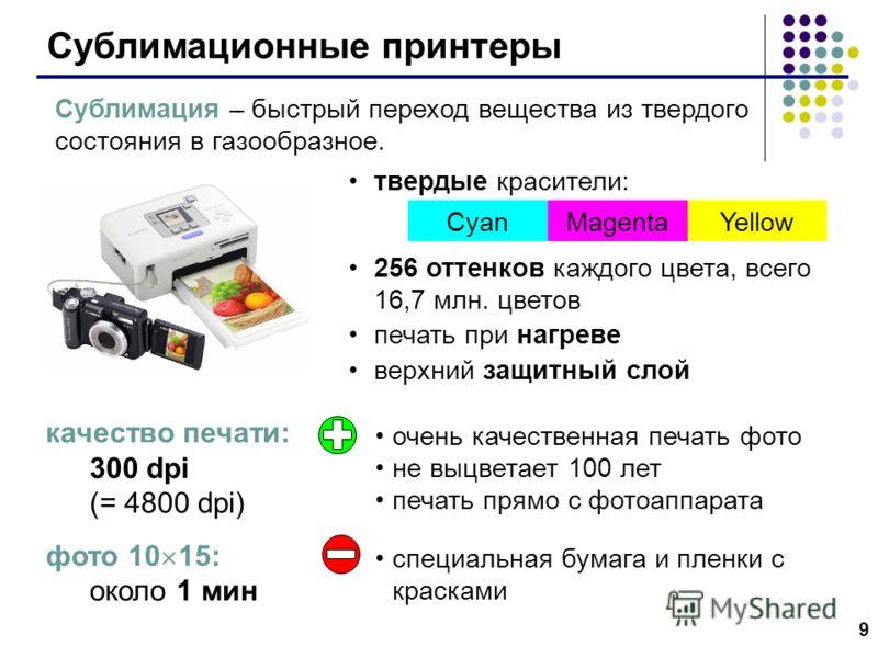 9 Сублимационные принтеры качество печати: 300 dpi (= 4800 dpi) фото 10 15: около 1 мин твердые красители: 256 оттенков каждого цвета, всего 16,7 млн. цветов печать при нагреве верхний защитный слой CyanMagentaYellow Сублимация – быстрый переход веще
