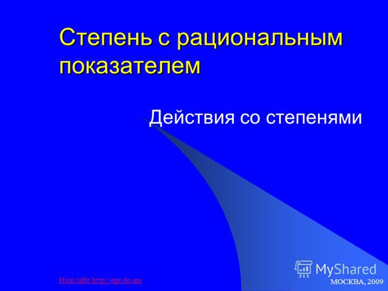 МОСКВА, 2009 Наш сайт http://ege.do.am Степень с рациональным показателем Действия со степенями
