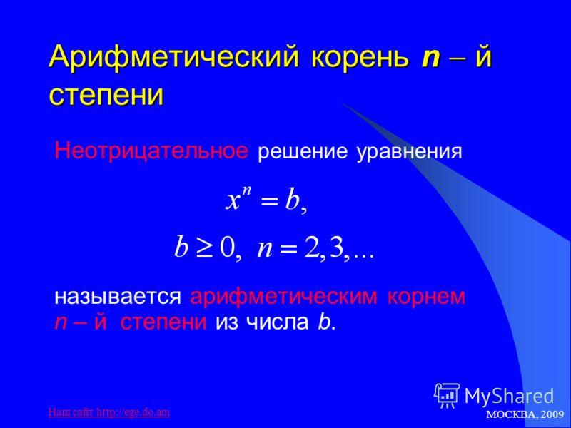 МОСКВА, 2009 Наш сайт http://ege.do.am Арифметический корень n й степени Неотрицательное решение уравнения называется арифметическим корнем n – й степени из числа b.