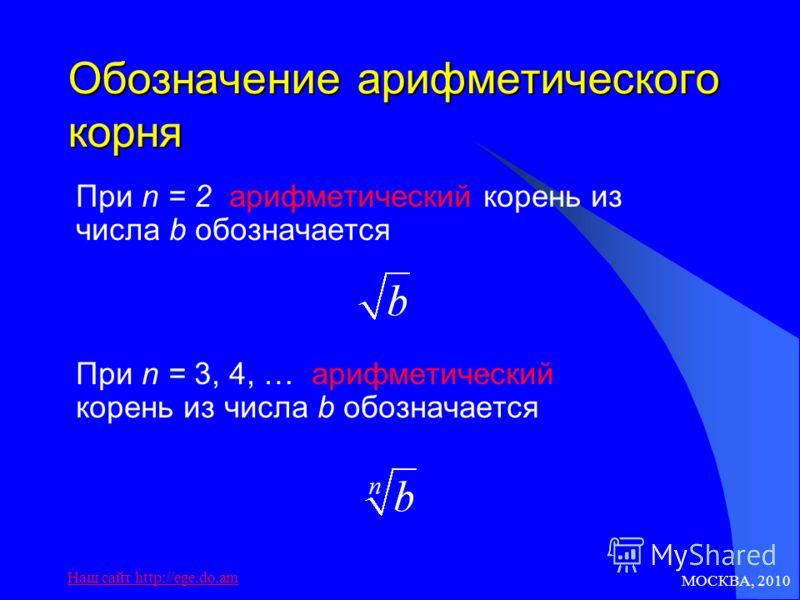 МОСКВА, 2010 Наш сайт http://ege.do.am Обозначение арифметического корня При n = 2 арифметический корень из числа b обозначается При n = 3, 4, … арифметический корень из числа b обозначается