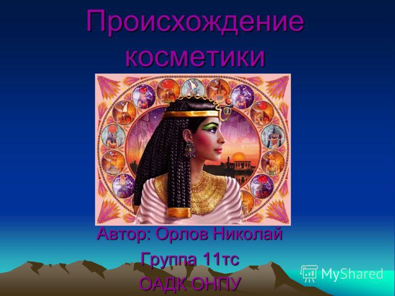 Происхождение косметики Автор: Орлов Николай Группа 11тс ОАДК ОНПУ
