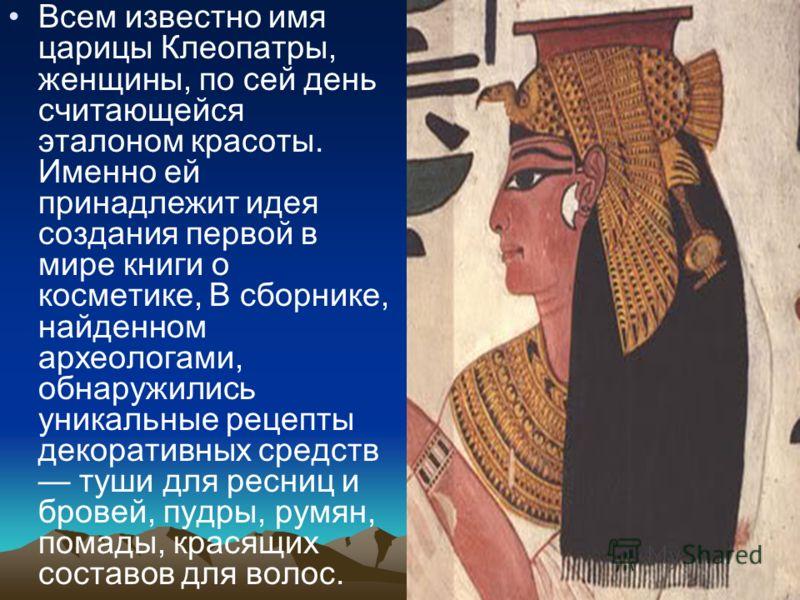 Всем известно имя царицы Клеопатры, женщины, по сей день считающейся эталоном красоты. Именно ей принадлежит идея создания первой в мире книги о косметике, В сборнике, найденном археологами, обнаружились уникальные рецепты декоративных средств туши д
