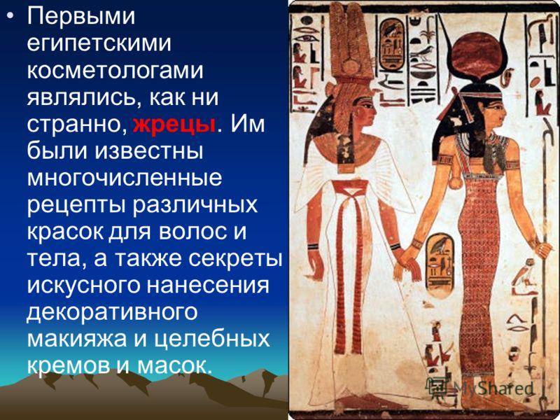 Первыми египетскими косметологами являлись, как ни странно, жрецы. Им были известны многочисленные рецепты различных красок для волос и тела, а также секреты искусного нанесения декоративного макияжа и целебных кремов и масок.