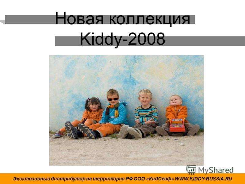 Новая коллекция Kiddy-2008 Эксклюзивный дистрибутор на территории РФ ООО «КидСейф» WWW.KIDDY-RUSSIA.RU