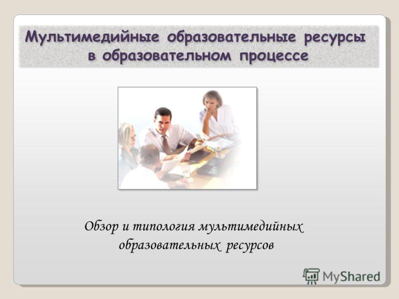 Мультимедийные образовательные ресурсы в образовательном процессе Обзор и типология мультимедийных образовательных ресурсов