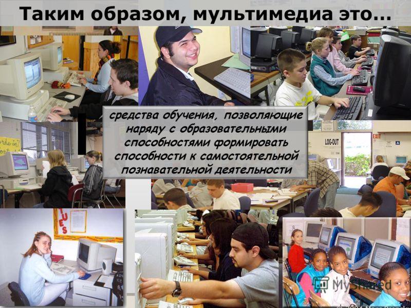 © 2004 Marc Prensky средства обучения, позволяющие наряду с образовательными способностями формировать способности к самостоятельной познавательной деятельности Таким образом, мультимедиа это…