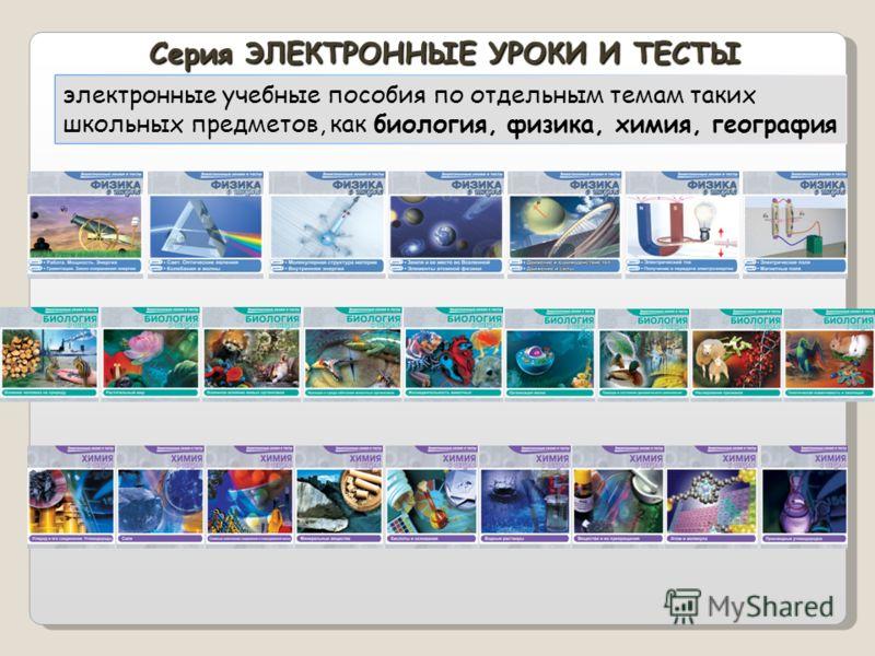 Серия ЭЛЕКТРОННЫЕ УРОКИ И ТЕСТЫ электронные учебные пособия по отдельным темам таких школьных предметов, как биология, физика, химия, география