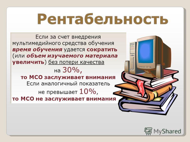 Если за счет внедрения мультимедийного средства обучения время обучения удается сократить (или объем изучаемого материала увеличить) без потери качества на 30%, то МСО заслуживает внимания Если аналогичный показатель не превышает 10%, то МСО не заслу