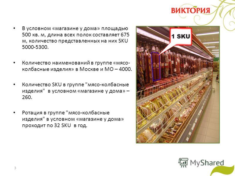 3 В условном «магазине у дома» площадью 500 кв. м, длина всех полок составляет 675 м, количество представленных на них SKU 5000-5300. Количество наименований в группе «мясо- колбасные изделия» в Москве и МО – 4000. Количество SKU в группе