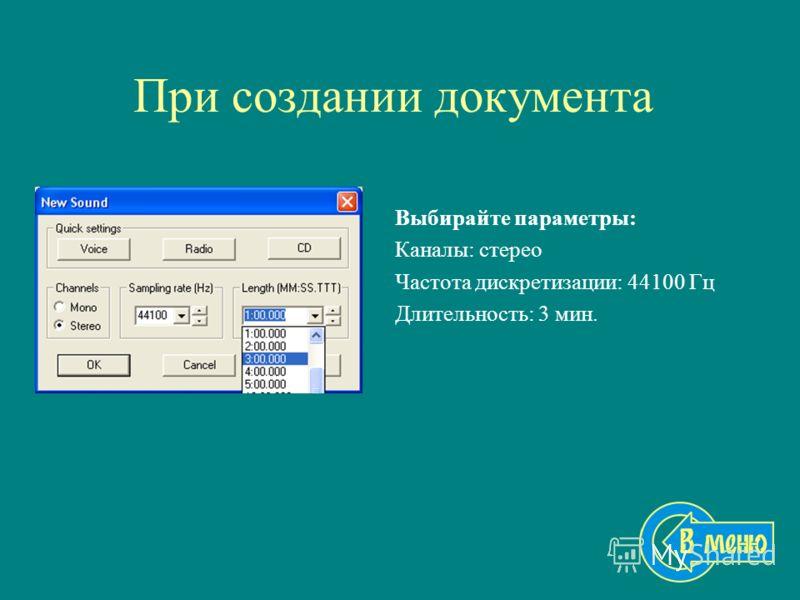 При создании документа Выбирайте параметры: Каналы: стерео Частота дискретизации: 44100 Гц Длительность: 3 мин.