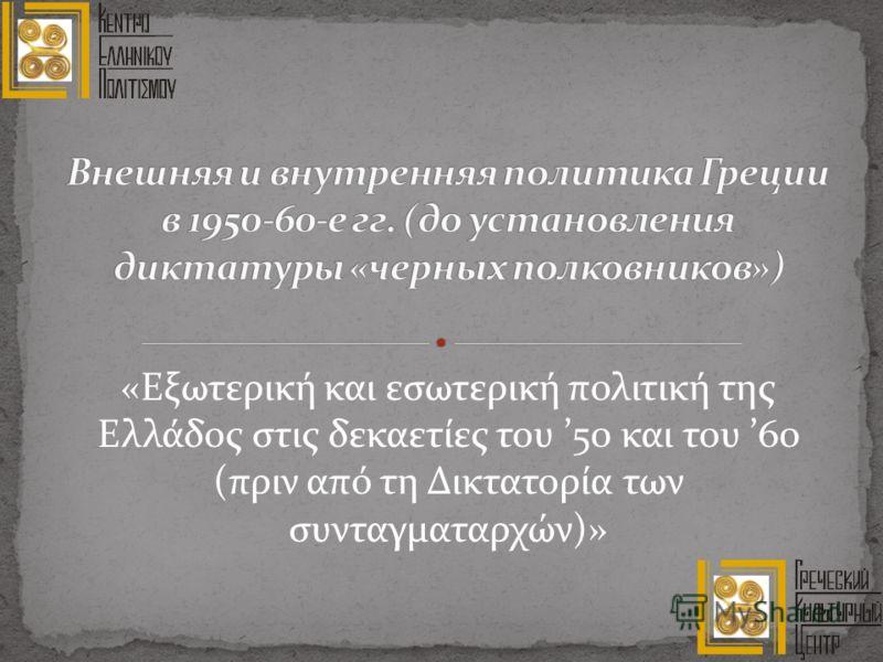 «Εξωτερική και εσωτερική πολιτική της Ελλάδος στις δεκαετίες του 50 και του 60 (πριν από τη Δικτατορία των συνταγματαρχών)»
