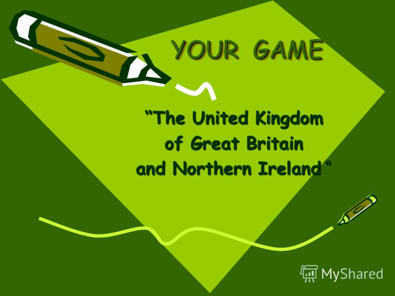 YOUR GAME The United Kingdom of Great Britain and Northern Ireland and Northern Ireland