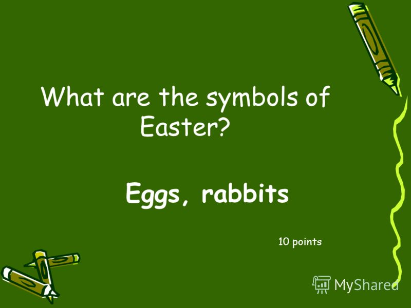 What are the symbols of Easter? 10 points Eggs, rabbits