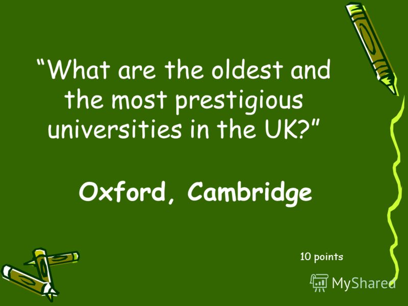 What are the oldest and the most prestigious universities in the UK? 10 points Oxford, Cambridge