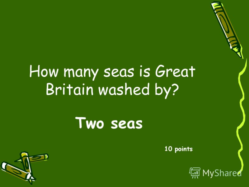 How many seas is Great Britain washed by? 10 points Two seas