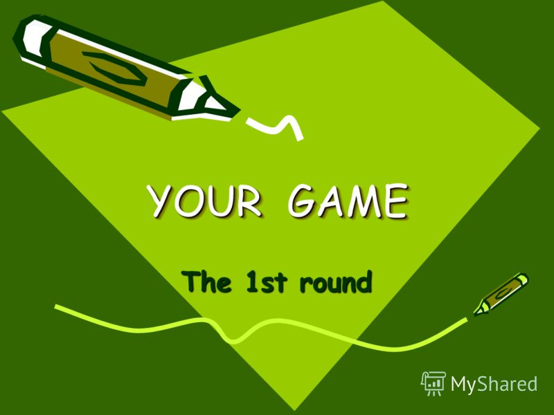 YOUR GAME The 1st round