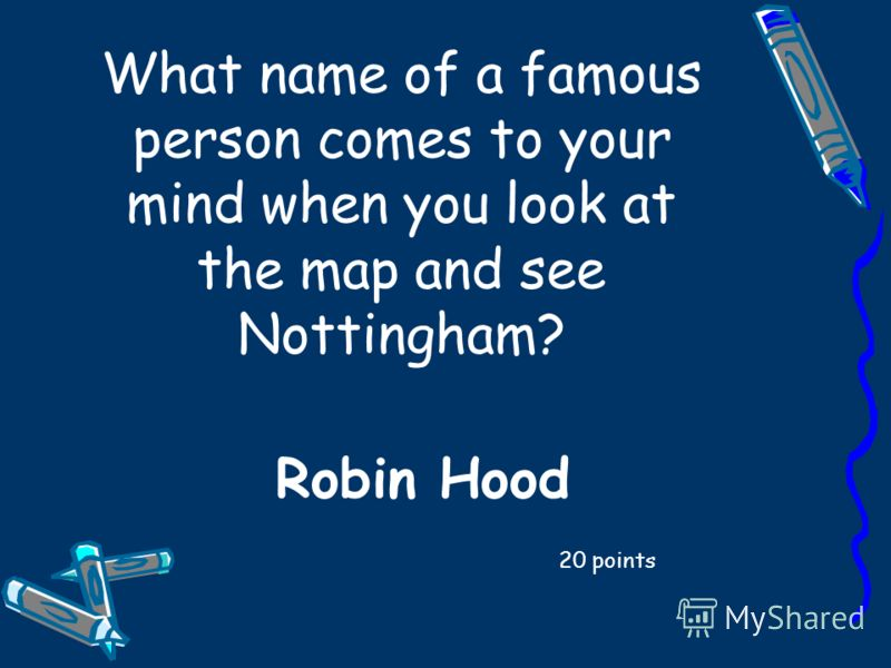 What name of a famous person comes to your mind when you look at the map and see Nottingham? 20 points Robin Hood