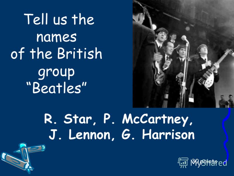 Tell us the names of the British group Beatles 30 points R. Star, P. McCartney, J. Lennon, G. Harrison